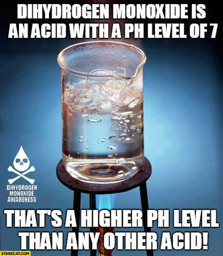 Dihydrogen monoxide is an acid with a Ph level of 7 that's a higher Ph level than any other acid water