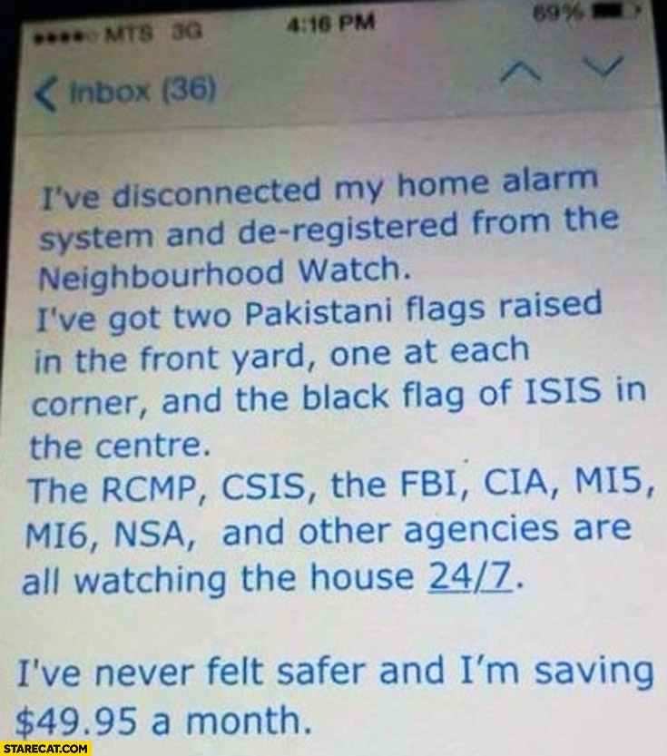 Disconnected home alarm, deregistered from neighbourhood watch, got two Pakistani flags and ISIS flag FBI, CIA and other agencies are watching the house 24/7 never felt safer and I'm saving $49 a month