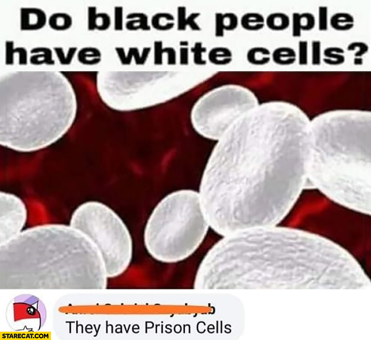 Do black people have white cells? They have prison cells