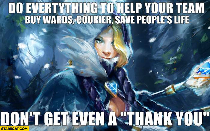 Do everything to help your team buy wards courier save peoples life don't get even a thank you Dota