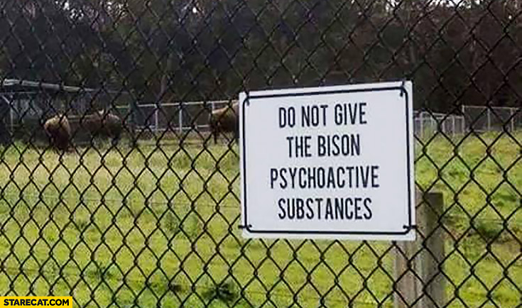 Do not give the bison psychoactive substances warning