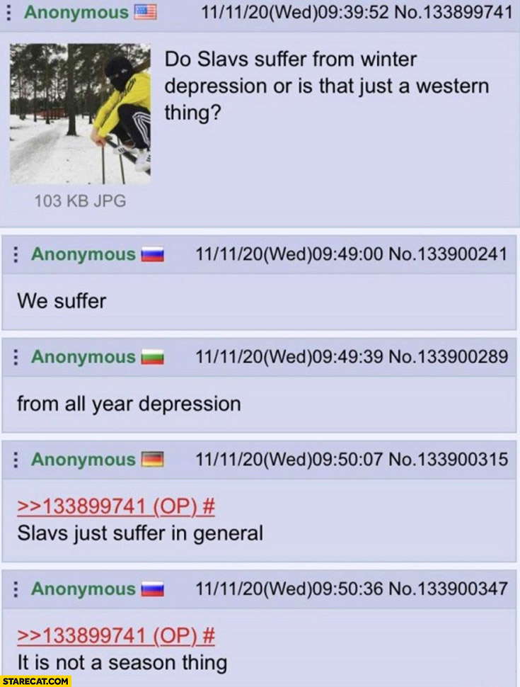 Do Slavs suffer from winter depression or is that just a Western thing? We suffer from all year depression, Slavs suffer in general it is not a season thing