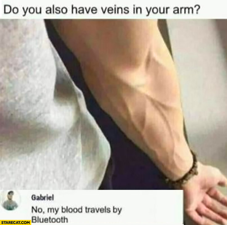 Do you also have veins in your arm? No, my blood travels by bluetooth