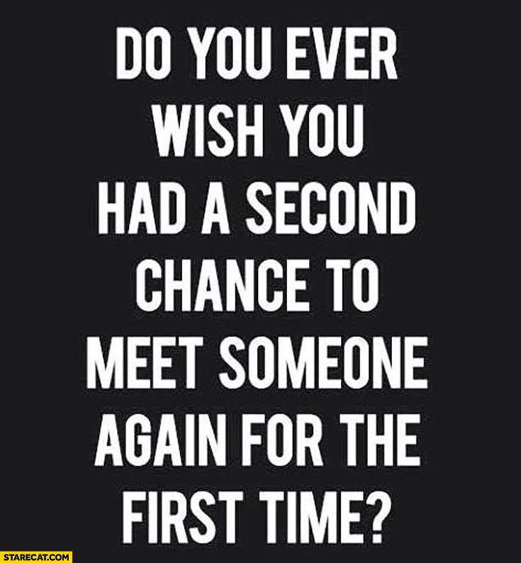 Do you ever wish you had a second chance to meet someone again for the first time
