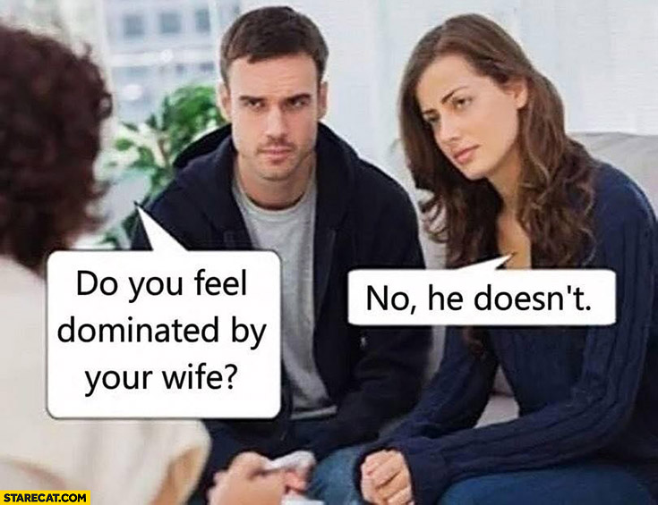 Do you feel dominated by your wife? No he doesn't therapist aks