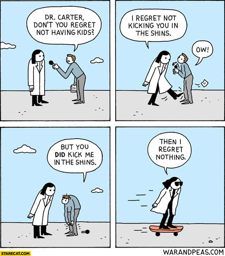 Do you regret not having kids? I regret not kicking you in the shins, but you did kick me in the shins, then I regret nothing comic