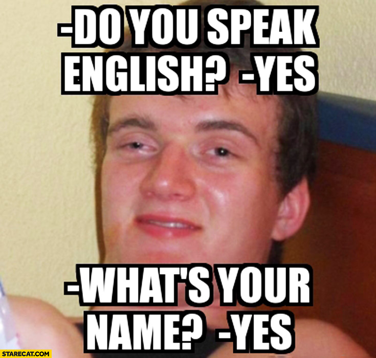 Do you speak English? Yes. What's your name? Yes. meme