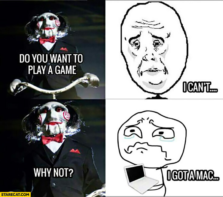 Do you want to play a game? I can't. Why not? I got a Mac