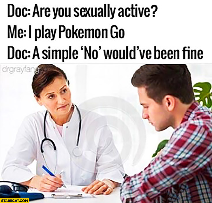 """Doc: are you sexually active? Me: I play Pokemon GO. Doc: a simple """"no"""" would have been fine"""
