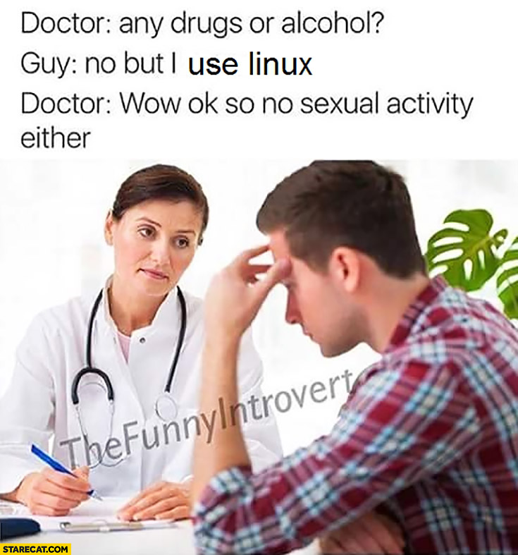 Doctor: any drugs or alcohol? Guy: no but I use Linux. Doctor: wow ok, so no sexual activity either