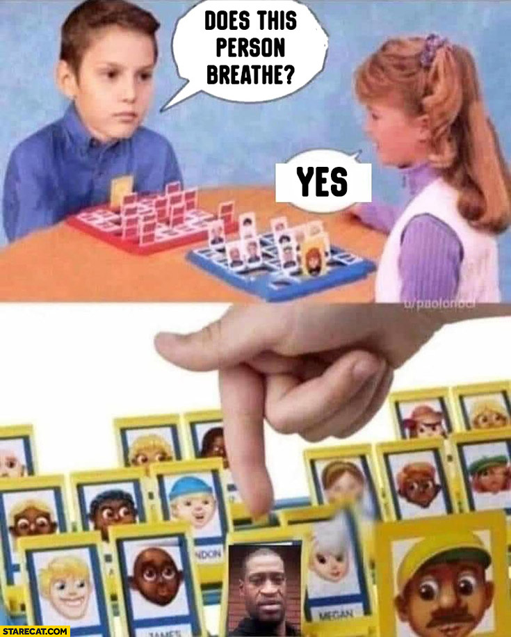 Does this person breathe? Yes George Floyd Guess who game