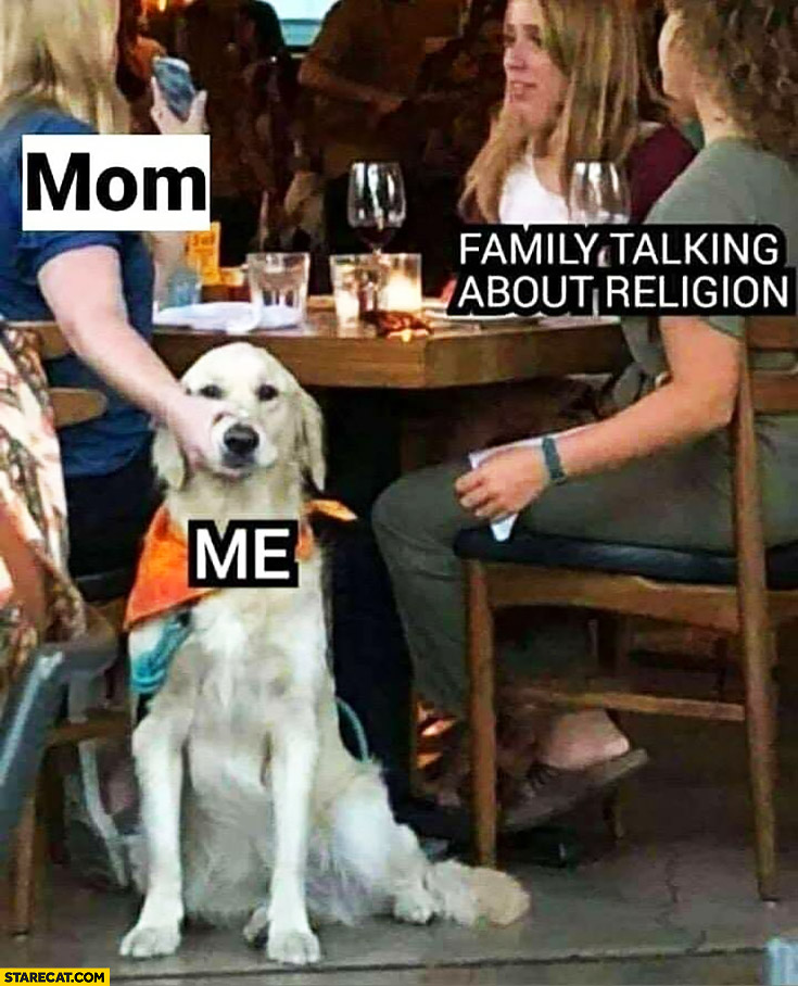 Dog: me, family talking about religion, mom keeping my mouth shut
