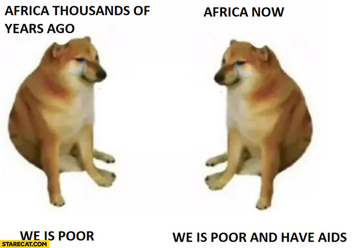 Doge Africa thousands of years ago poor, Africa now poor and have AIDS