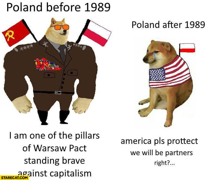 Doge Poland before 1989: I am on of the pillars of Warsaw pact standing brave against capitalism, after 1989 America pls protect