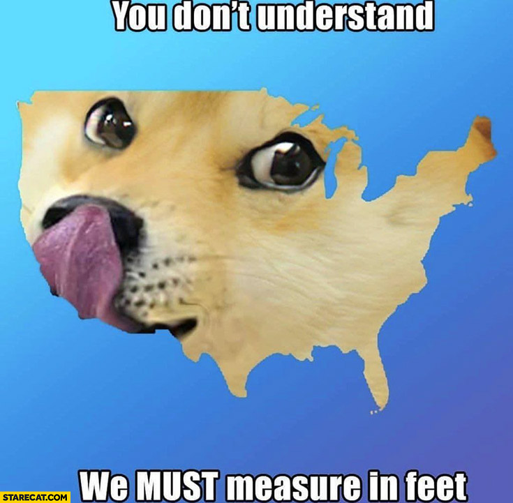 Doge USA you don't understand, we must measure in feet
