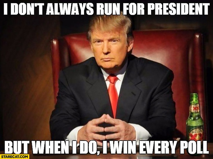 Donald Trump I don't always run for president but when I do I win every poll