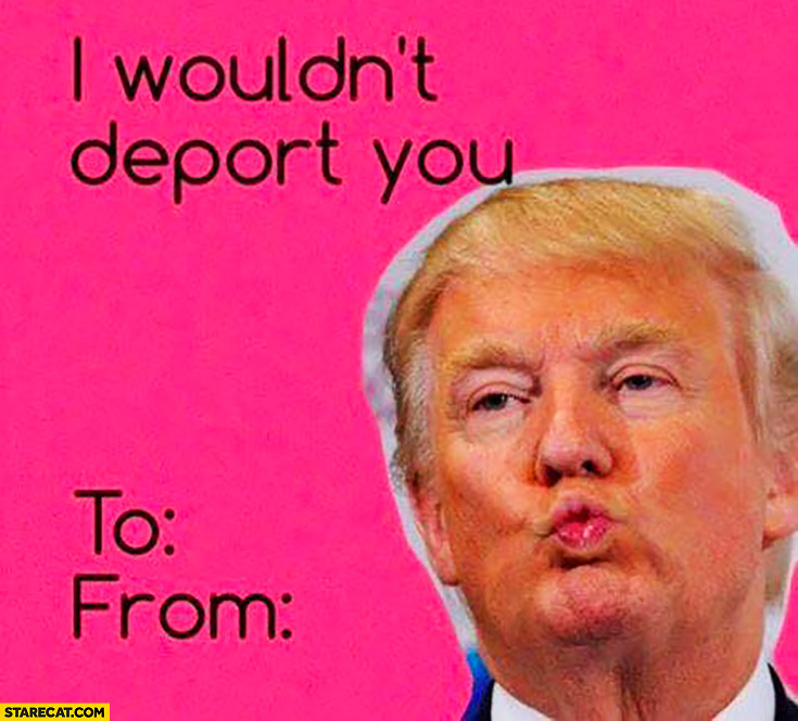 Donald Trump I wouldn't deport you Valentine's day card
