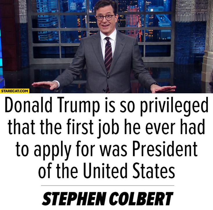 Donald Trump is so privileged that the first job he ever had to apply for was president of the United States Stephen Colbert