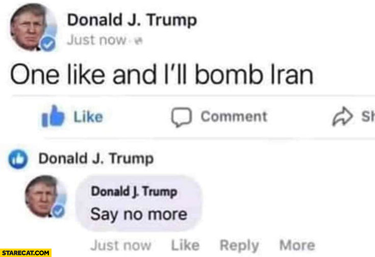 Donald Trump one like and I'll bomb Iran, likes his post, say no more