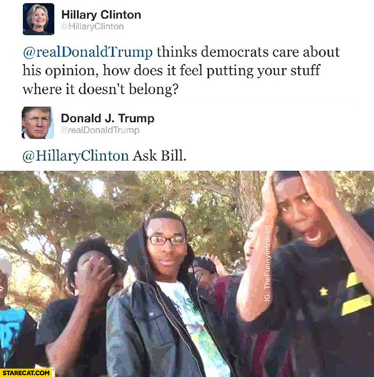 Donald Trump thinks democrats care about his opinion, how does it feel putting your stuff where it doesn't belong? Ask Bill Clinton twitter word play