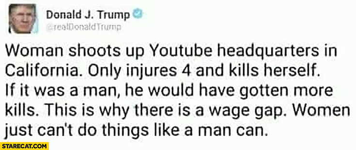 Donald Trump tweet: woman shoots up YouTube headquarters in California only injures 4 and kills herself, man would have gotten more kills, this is why there is wage gap, women can't do things like a man can
