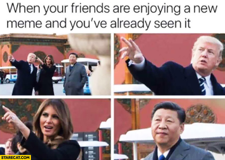 Donald Trump when your friends are enjoing a new meme and you've already seen it Xi Jingping