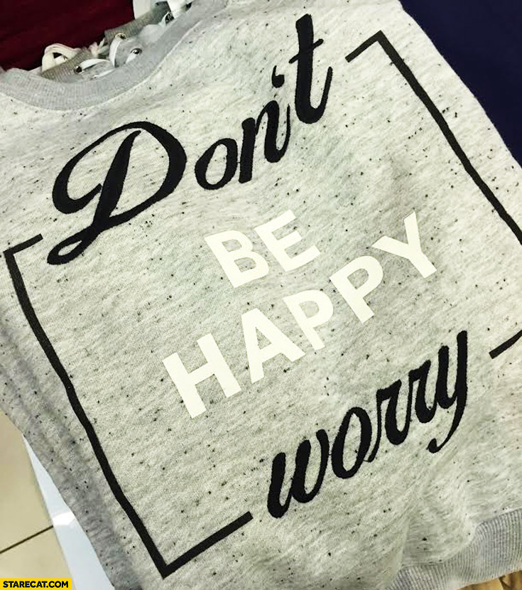 Don't be happy worry clothing print fail