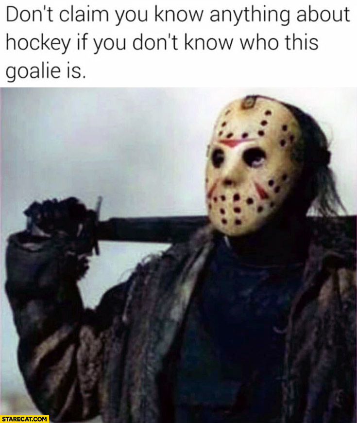 Don't claim you know anything about hockey if you don't know who this goalie is Jason Voorhees Friday the 13th