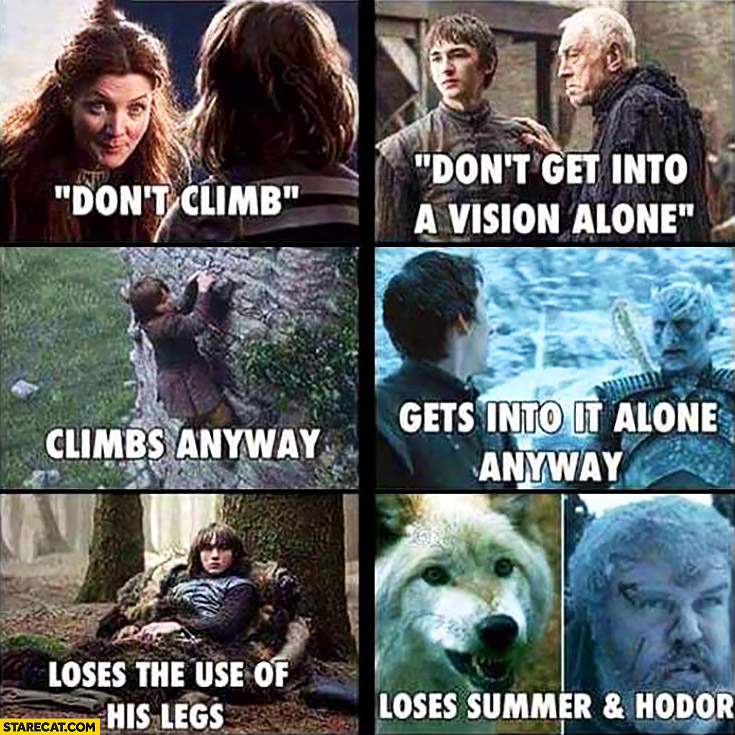 Don't climb, climbs anyway, loses the use of his legs. Don't get into a vision alone, gets into it alone anyway, loses Summer and Hodor. Game of Thrones