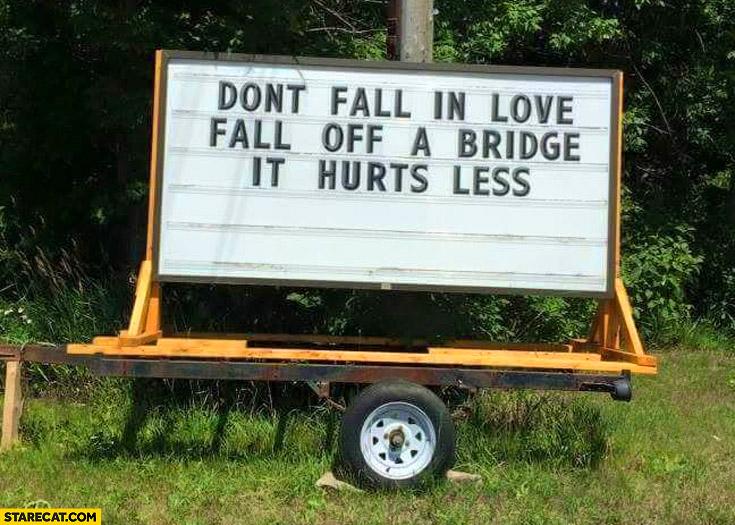 Don't fall in love fall off a bridge it hurts less