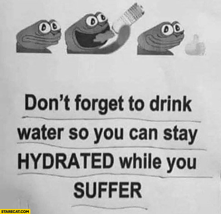 Don't forget to drink water so you can stay hydrated while you suffer frog pepe