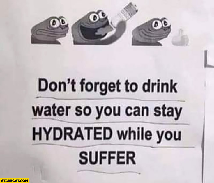 Don't forget to drink water so you can stay hydrated while you suffer pepe frog