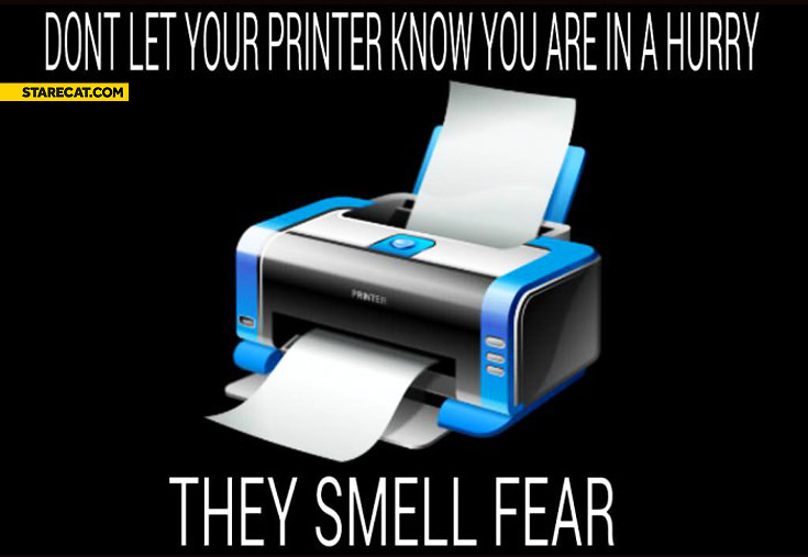 Don't let your printer know you are in a hurry they smell fear