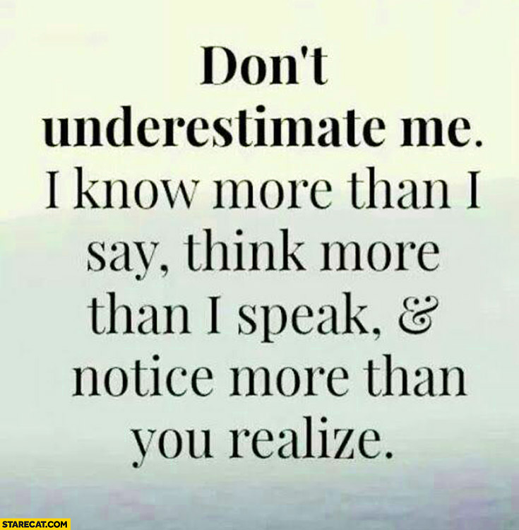 Don't underestimate me I know more than I say think more than speak notice more than you realize