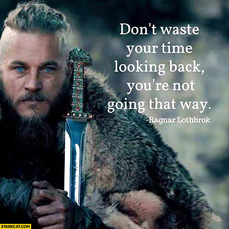 Don't waste your time looking back, you're not going that way. Ragnar Lothbrok quote