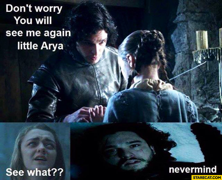 Don't worry you will see me again little Arya. See what? Nevermind