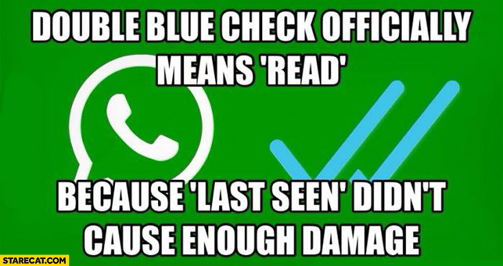 Double blue check officially means read because last seen didn't cause enough damage WhatsApp
