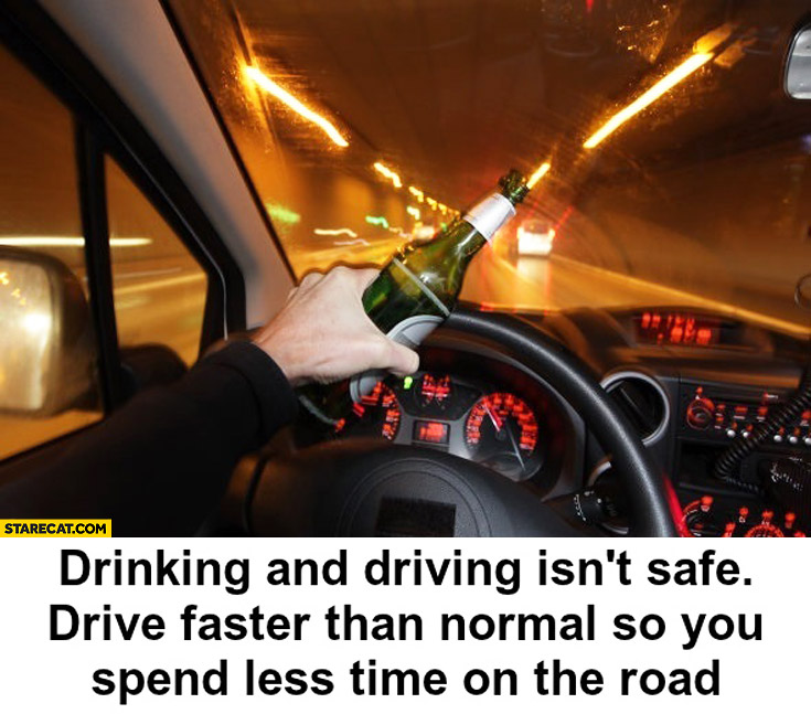 Drinking and driving isn't safe, drive faster than normal so you spend less time on the road