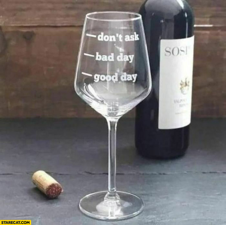 Drinking wine glass measure: don't ask, bad day, good day