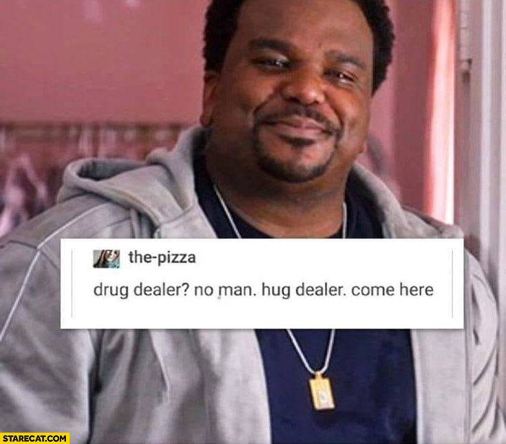 Drug dealer? No man, hug dealer, come here