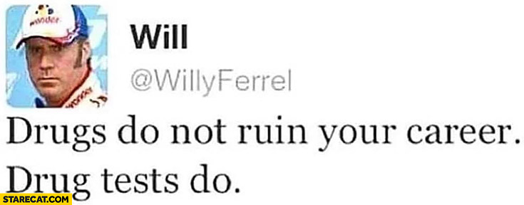 Drugs do not ruin your career, drug test do. Willy Ferrel
