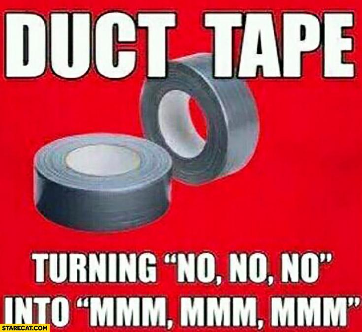 Duct tape turning no no no into mmm mmm mmm