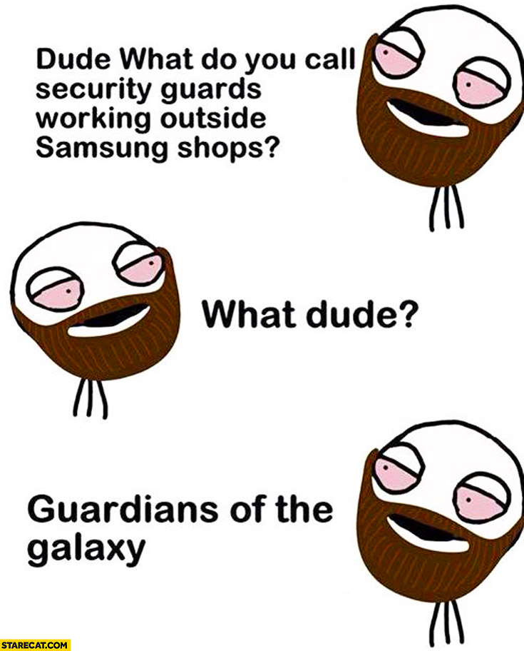 Dude, what do you call security guards working outside Samsung shops? Guardians of the galaxy