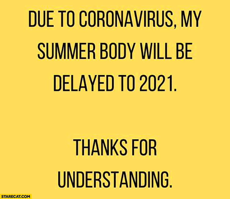 Due to coronavirus my summer body will be delayed to 2021, thanks for understanding