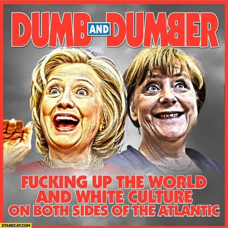 Dumb and dumber: Hillary Clinton Angela Merkel messing up the world and white culture on both sides of the Atlantic