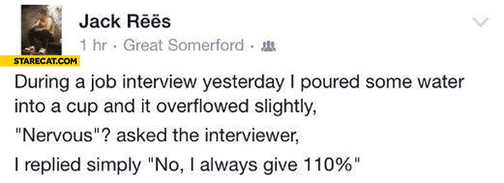 During job interview I poured some water into a cup and it overflowed slightly nervous no I always give 110% percent