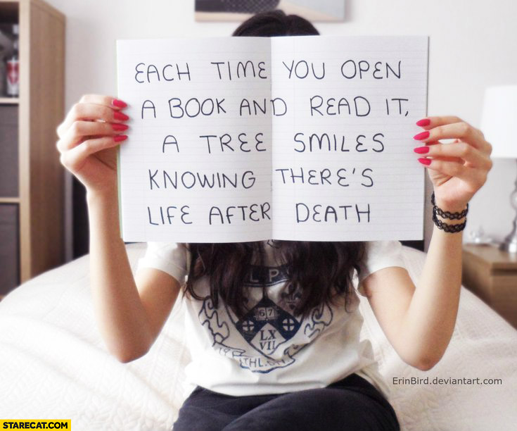Each time you open a book and read it a tree smiles knowing theres life after death