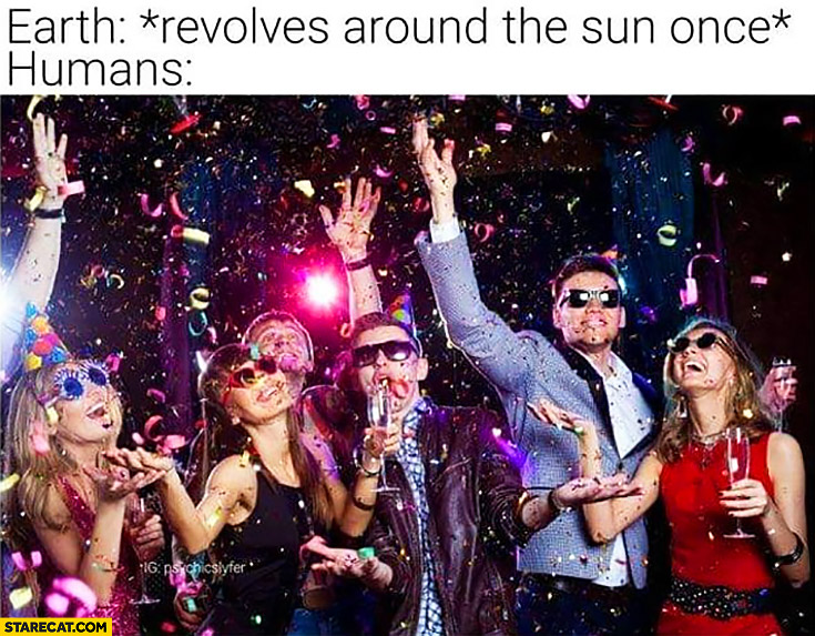 Earth *revolves around the sun once* humans: celebrating new year