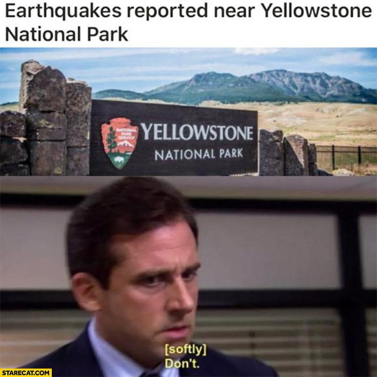 Earthquakes reported near Yellowstone National Park [softly]: don't The Office