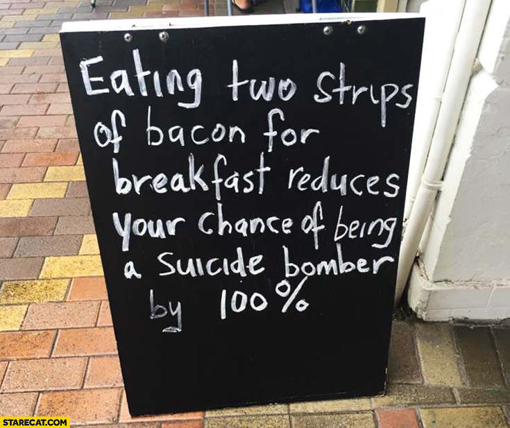 Eating two strips of bacon for breakfast reduces your chance of being a suicide bomber by 100% percent